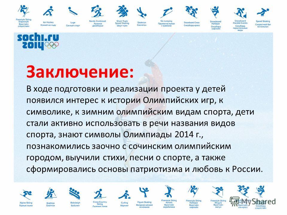Заключение: В ходе подготовки и реализации проекта у детей появился интерес к истории Олимпийских игр, к символике, к зимним олимпийским видам спорта, дети стали активно использовать в речи названия видов спорта, знают символы Олимпиады 2014 г., позн