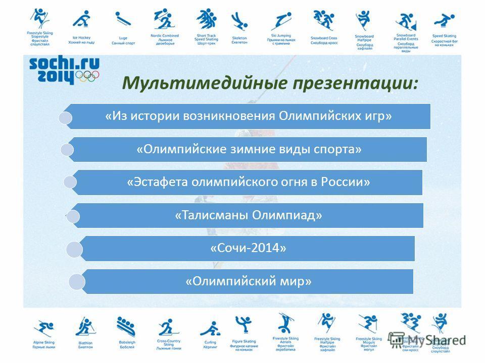 Мультимедийные презентации: «Из истории возникновения Олимпийских игр» «Олимпийские зимние виды спорта» «Эстафета олимпийского огня в России» «Талисманы Олимпиад» «Сочи-2014» «Олимпийский мир»