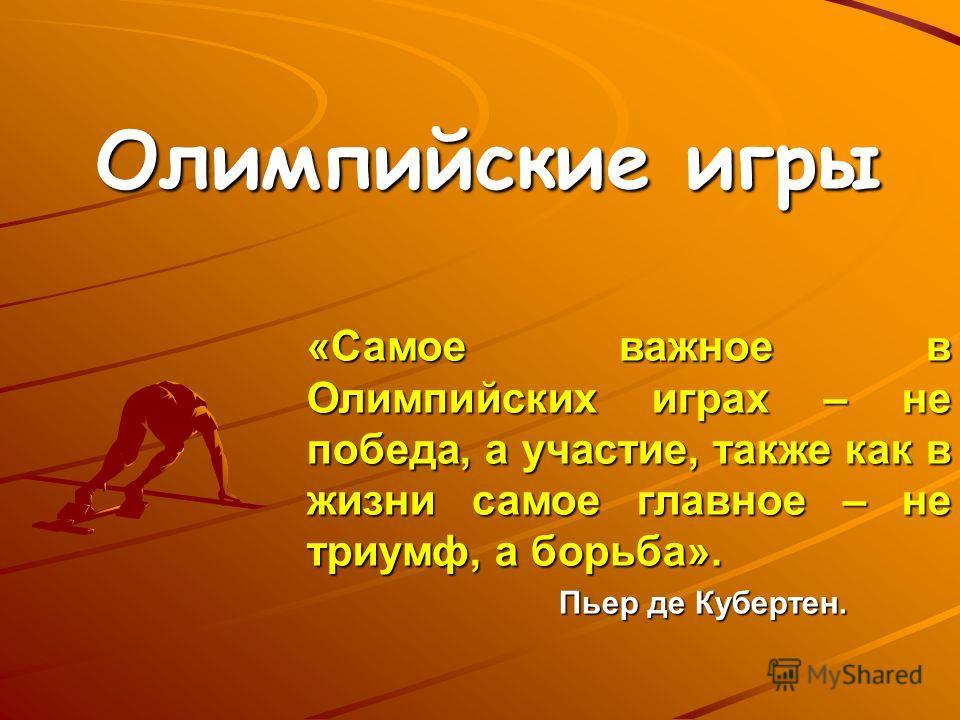Олимпийские игры «Самое важное в Олимпийских играх – не победа, а участие, также как в жизни самое главное – не триумф, а борьба». Пьер де Кубертен.