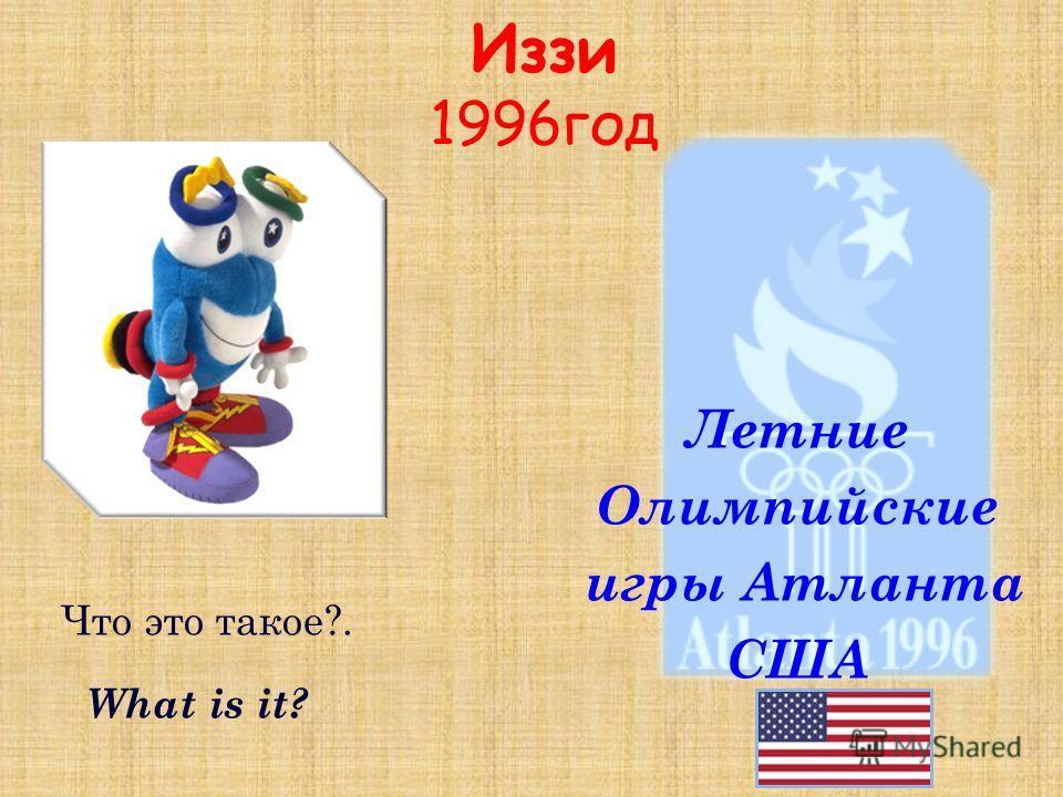 Иззи 1996 год создатели придумали персонажу имя Иззи, сокращение от английского выражения What is it? («Что это такое?»). Летние Олимпийские игры Атланта США Что это такое?. What is it?