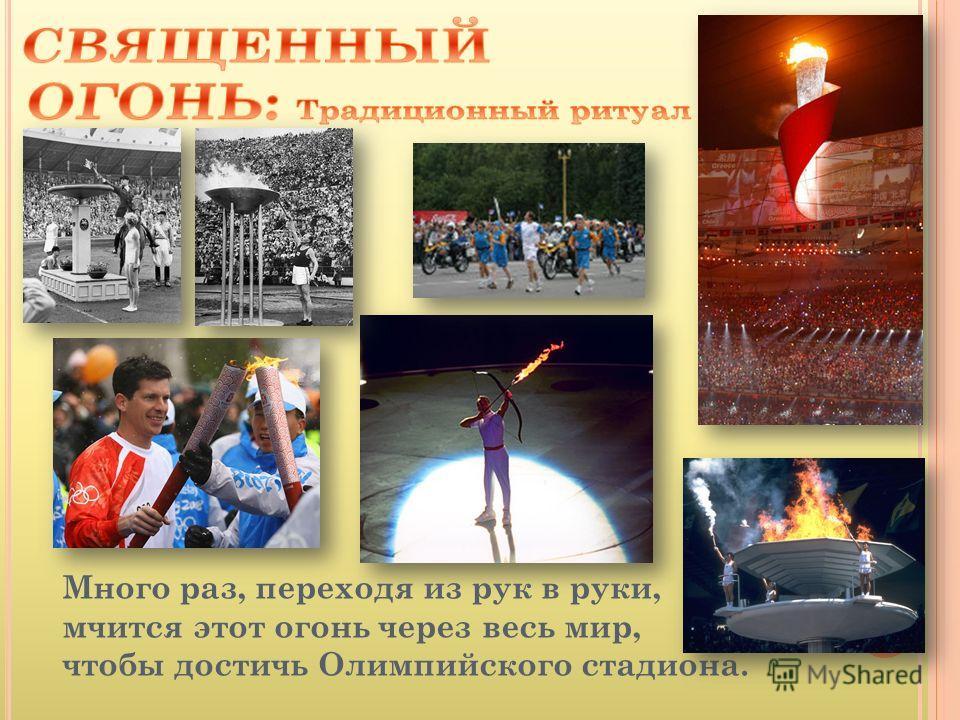 Много раз, переходя из рук в руки, мчится этот огонь через весь мир, чтобы достичь Олимпийского стадиона.
