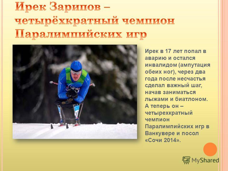 Ирек в 17 лет попал в аварию и остался инвалидом (ампутация обеих ног), через два года после несчастья сделал важный шаг, начав заниматься лыжами и биатлоном. А теперь он – четырехкратный чемпион Паралимпийских игр в Ванкувере и посол «Сочи 2014».
