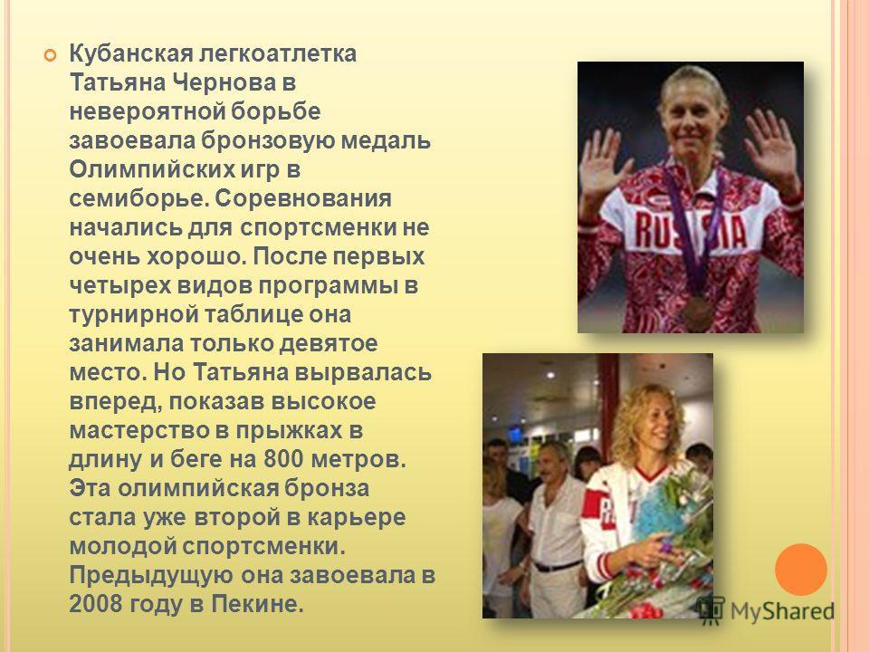 Кубанская легкоатлетка Татьяна Чернова в невероятной борьбе завоевала бронзовую медаль Олимпийских игр в семиборье. Соревнования начались для спортсменки не очень хорошо. После первых четырех видов программы в турнирной таблице она занимала только де