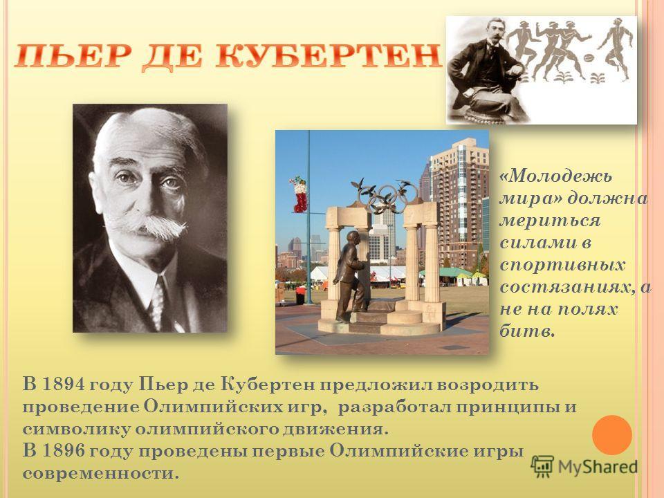 В 1894 году Пьер де Кубертен предложил возродить проведение Олимпийских игр, разработал принципы и символику олимпийского движения. В 1896 году проведены первые Олимпийские игры современности. «Молодежь мира» должна мериться силами в спортивных состя