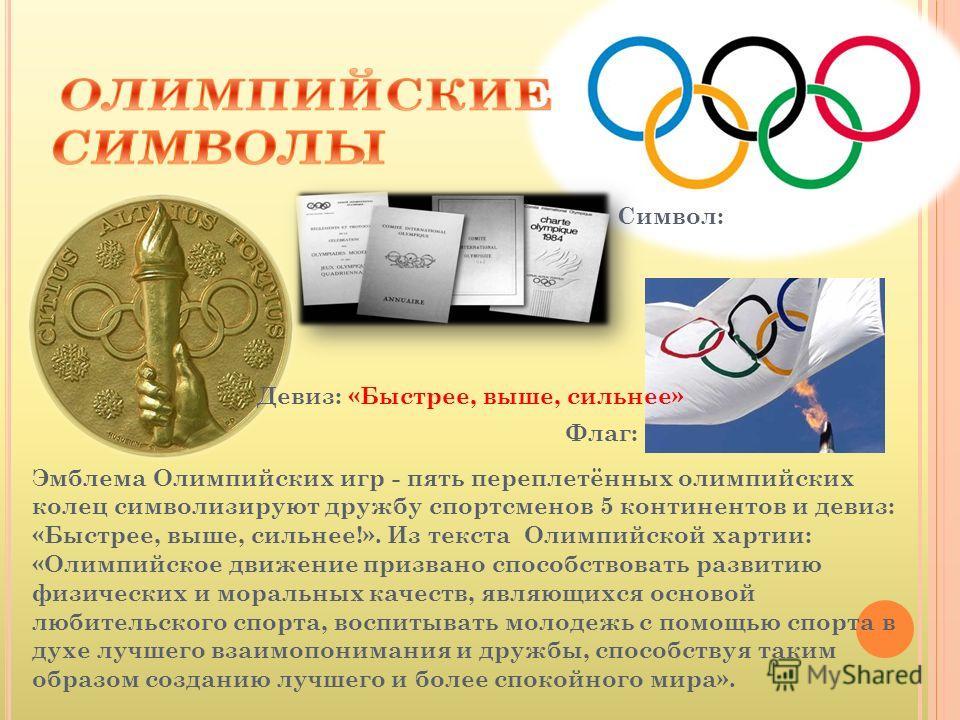 Эмблема Олимпийских игр - пять переплетённых олимпийских колец символизируют дружбу спортсменов 5 континентов и девиз: «Быстрее, выше, сильнее!». Из текста Олимпийской хартии: «Олимпийское движение призвано способствовать развитию физических и мораль