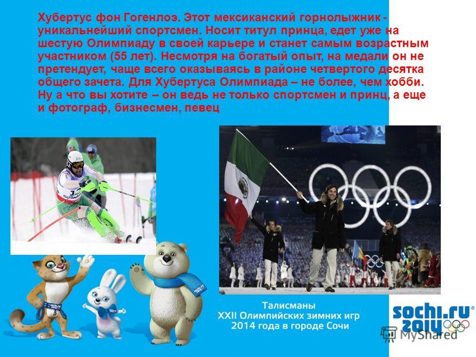 Хубертус фон Гогенлоэ. Этот мексиканский горнолыжник - уникальнейший спортсмен. Носит титул принца, едет уже на шестую Олимпиаду в своей карьере и станет самым возрастным участником (55 лет). Несмотря на богатый опыт, на медали он не претендует, чаще