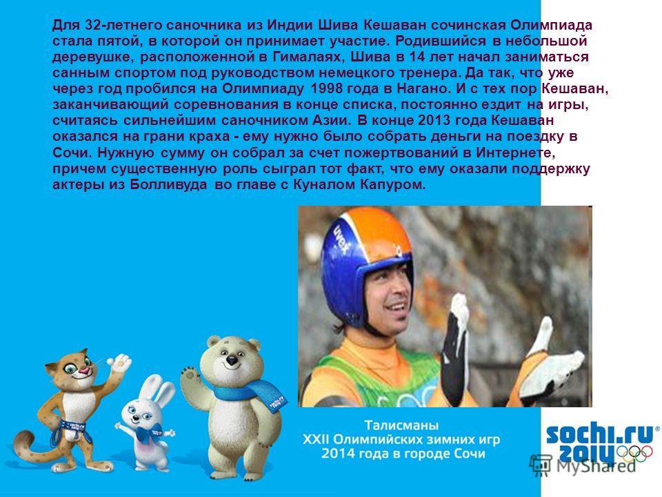 Для 32-летнего саночника из Индии Шива Кешаван сочинская Олимпиада стала пятой, в которой он принимает участие. Родившийся в небольшой деревушке, расположенной в Гималаях, Шива в 14 лет начал заниматься санным спортом под руководством немецкого трене