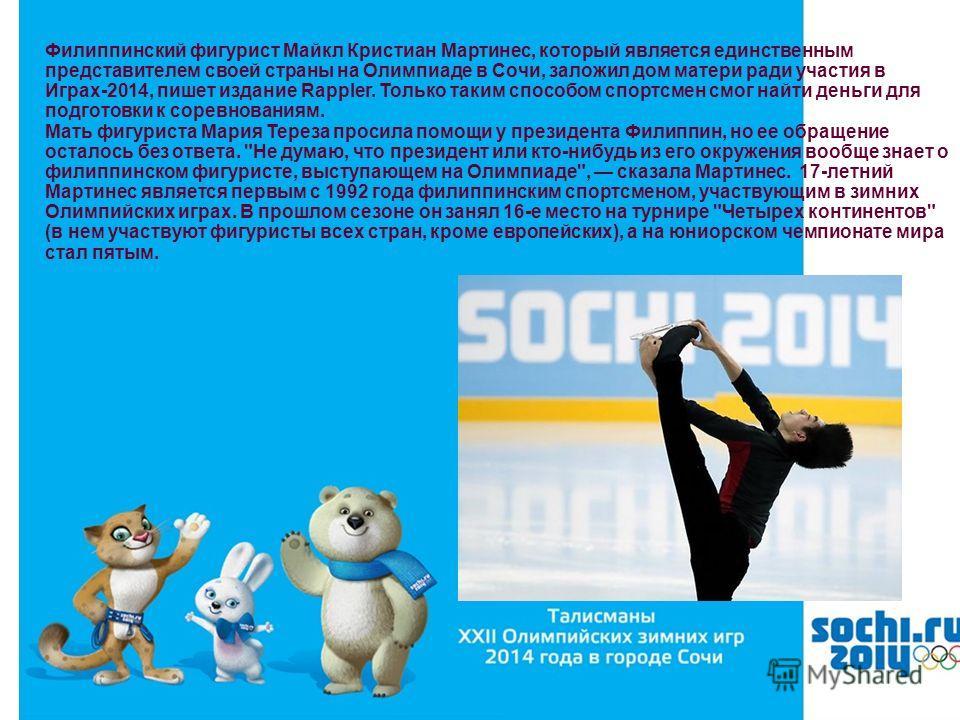 Филиппинский фигурист Майкл Кристиан Мартинес, который является единственным представителем своей страны на Олимпиаде в Сочи, заложил дом матери ради участия в Играх-2014, пишет издание Rappler. Только таким способом спортсмен смог найти деньги для п