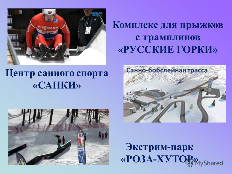 Центр санного спорта «САНКИ» Комплекс для прыжков с трамплинов «РУССКИЕ ГОРКИ» Экстрим-парк «РОЗА-ХУТОР»