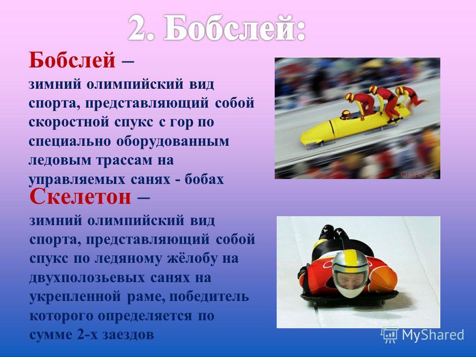 Бобслей – зимний олимпийский вид спорта, представляющий собой скоростной спукс с гор по специально оборудованным ледовым трассам на управляемых санях - бобах Скелетон – зимний олимпийский вид спорта, представляющий собой спукс по ледяному жёлобу на д