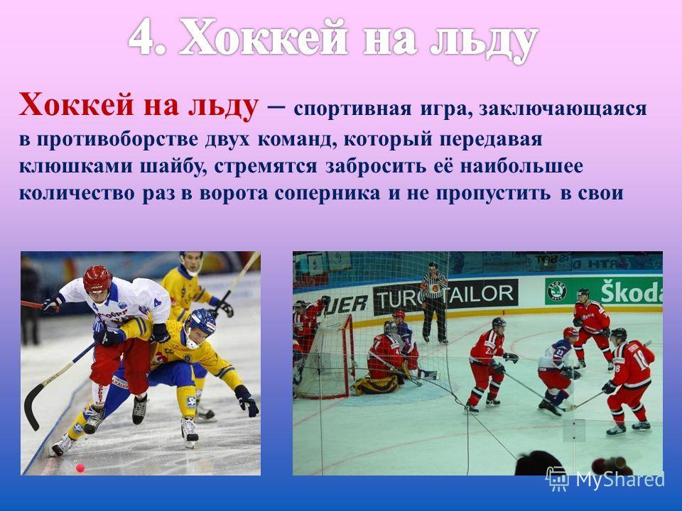 Хоккей на льду – спортивная игра, заключающаяся в противоборстве двух команд, который передавая клюшками шайбу, стремятся забросить её наибольшее количество раз в ворота соперника и не пропустить в свои