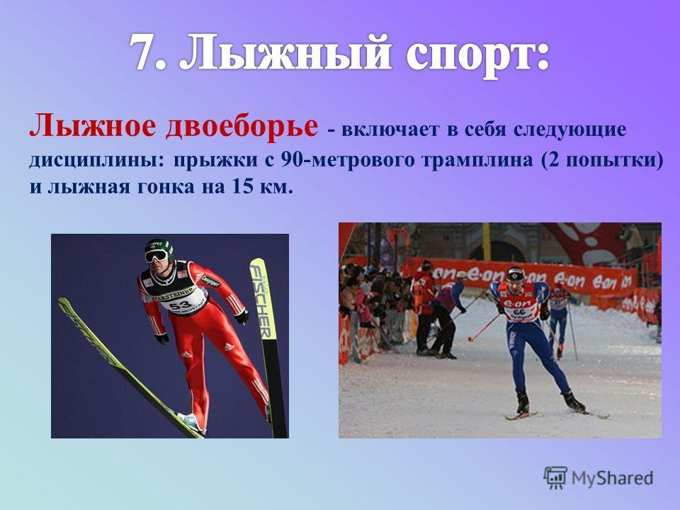 Лыжное двоеборье - включает в себя следующие дисциплины: прыжки с 90-метрового трамплина (2 попытки) и лыжная гонка на 15 км.