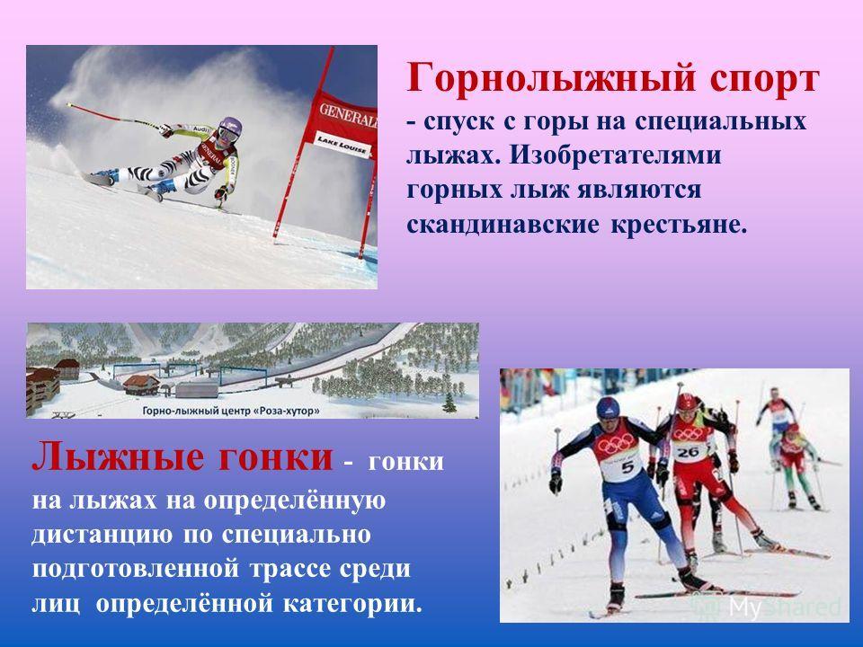 Горнолыжный спорт - спуск с горы на специальных лыжах. Изобретателями горных лыж являются скандинавские крестьяне. Лыжные гонки - гонки на лыжах на определённую дистанцию по специально подготовленной трассе среди лиц определённой категории.