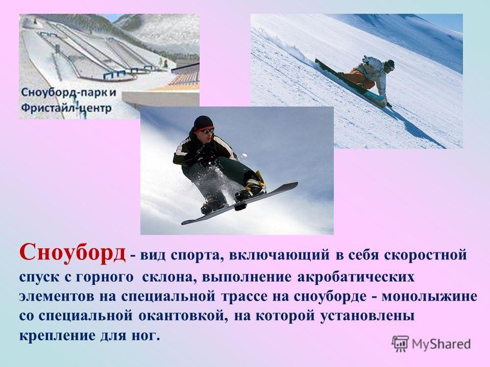 Сноуборд - вид спорта, включающий в себя скоростной спуск с горного склона, выполнение акробатических элементов на специальной трассе на сноуборде - монолыжине со специальной окантовкой, на которой установлены крепление для ног.