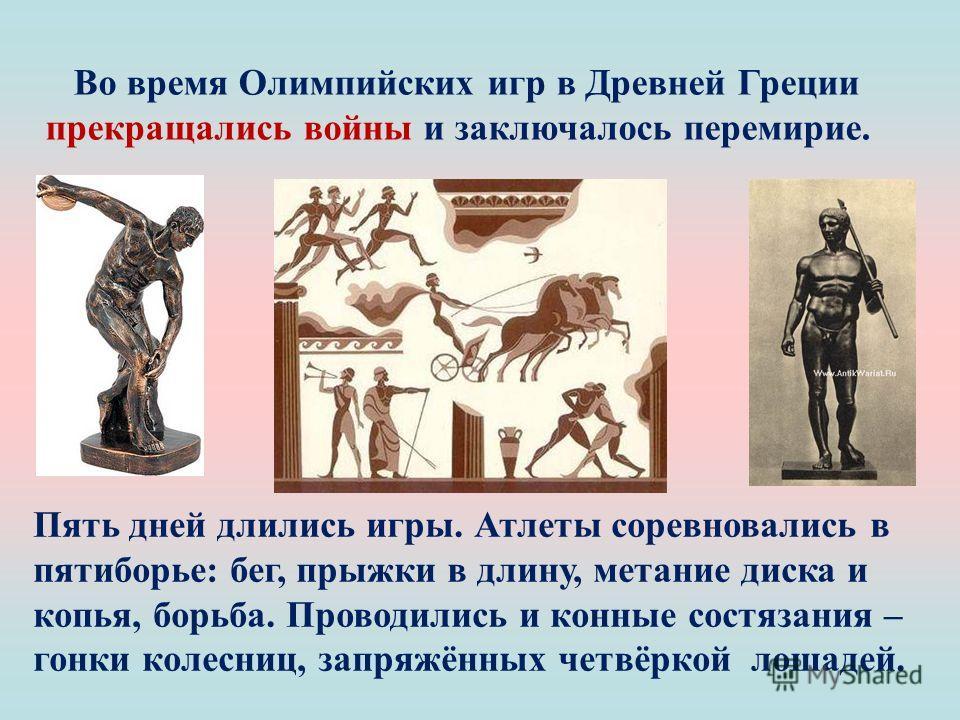 Пять дней длились игры. Атлеты соревновались в пятиборье: бег, прыжки в длину, метание диска и копья, борьба. Проводились и конные состязания – гонки колесниц, запряжённых четвёркой лошадей. Во время Олимпийских игр в Древней Греции прекращались войн