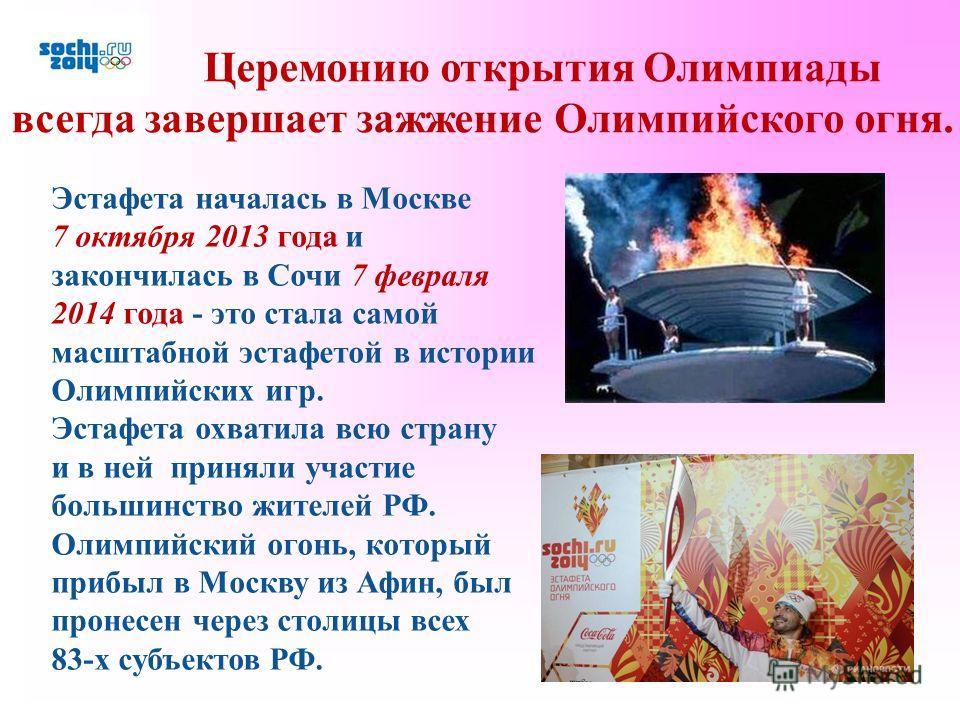 Эстафета началась в Москве 7 октября 2013 года и закончилась в Сочи 7 февраля 2014 года - это стала самой масштабной эстафетой в истории Олимпийских игр. Эстафета охватила всю страну и в ней приняли участие большинство жителей РФ. Олимпийский огонь,