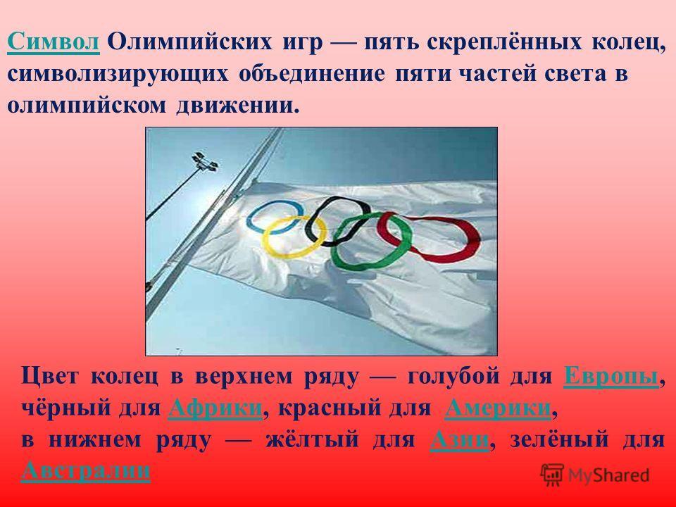 Цвет колец в верхнем ряду голубой для Европы, чёрный для Африки, красный для Америки,Европы АфрикиАмерики в нижнем ряду жёлтый для Азии, зелёный для Австралии Азии Австралии Символ Символ Олимпийских игр пять скреплённых колец, символизирующих объеди