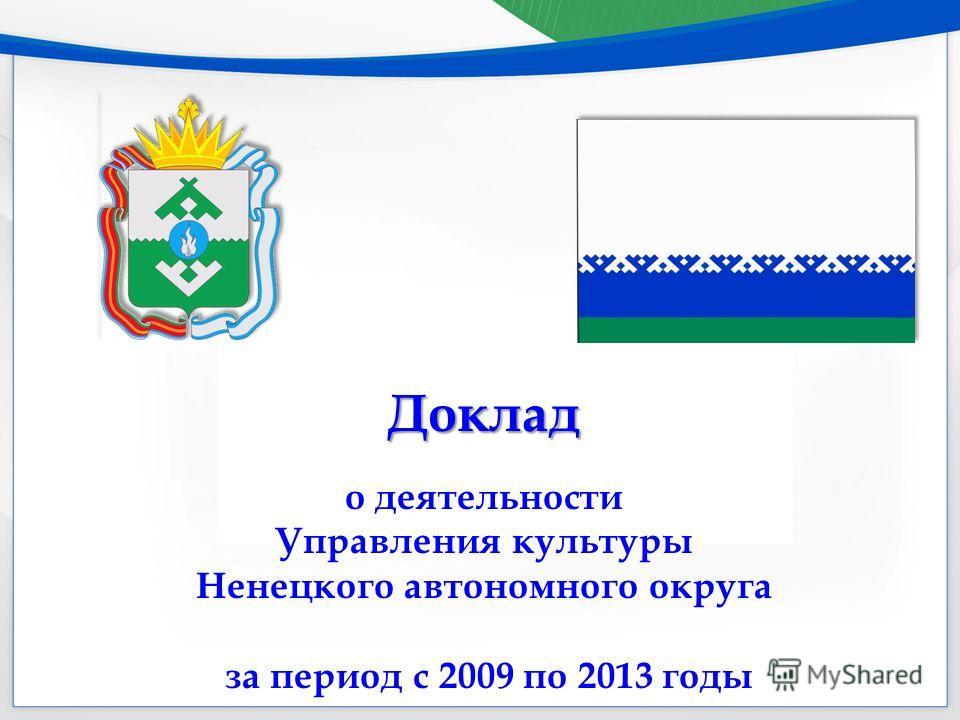 Доклад о деятельности Управления культуры Ненецкого автономного округа за период с 2009 по 2013 годы