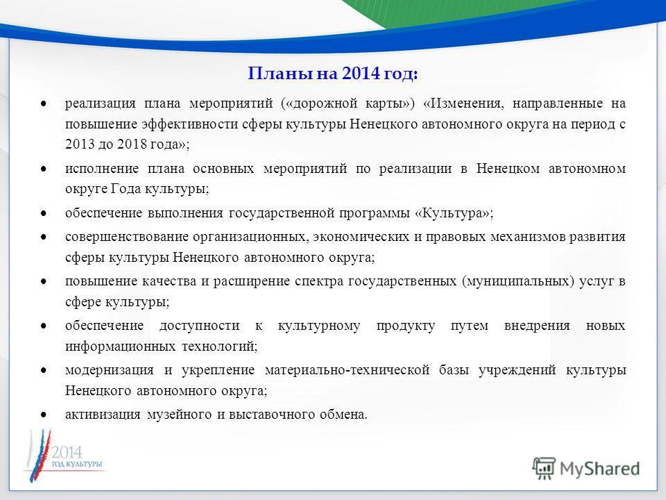 Планы на 2014 год: реализация плана мероприятий («дорожной карты») «Изменения, направленные на повышение эффективности сферы культуры Ненецкого автономного округа на период с 2013 до 2018 года»; исполнение плана основных мероприятий по реализации в Н
