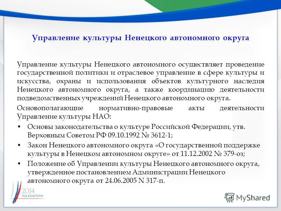 Управление культуры Ненецкого автономного округа Управление культуры Ненецкого автономного осуществляет проведение государственной политики и отраслевое управление в сфере культуры и искусства, охраны и использования объектов культурного наследия Нен