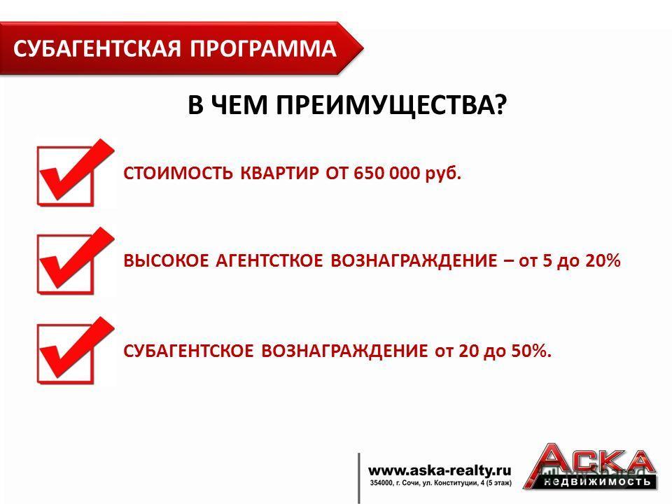 СУБАГЕНТСКАЯ ПРОГРАММА СТОИМОСТЬ КВАРТИР ОТ 650 000 руб. ВЫСОКОЕ АГЕНТСТКОЕ ВОЗНАГРАЖДЕНИЕ – от 5 до 20% СУБАГЕНТСКОЕ ВОЗНАГРАЖДЕНИЕ от 20 до 50%. В ЧЕМ ПРЕИМУЩЕСТВА?