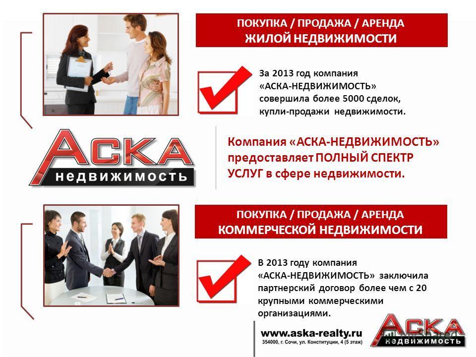 Компания «АСКА-НЕДВИЖИМОСТЬ» предоставляет ПОЛНЫЙ СПЕКТР УСЛУГ в сфере недвижимости. ПОКУПКА / ПРОДАЖА / АРЕНДА ЖИЛОЙ НЕДВИЖИМОСТИ За 2013 год компания «АСКА-НЕДВИЖИМОСТЬ» совершила более 5000 сделок, купли-продажи недвижимости. ПОКУПКА / ПРОДАЖА / А