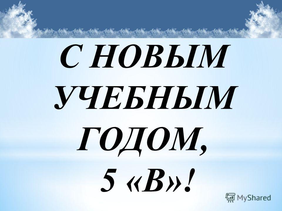 С НОВЫМ УЧЕБНЫМ ГОДОМ, 5 «В»!