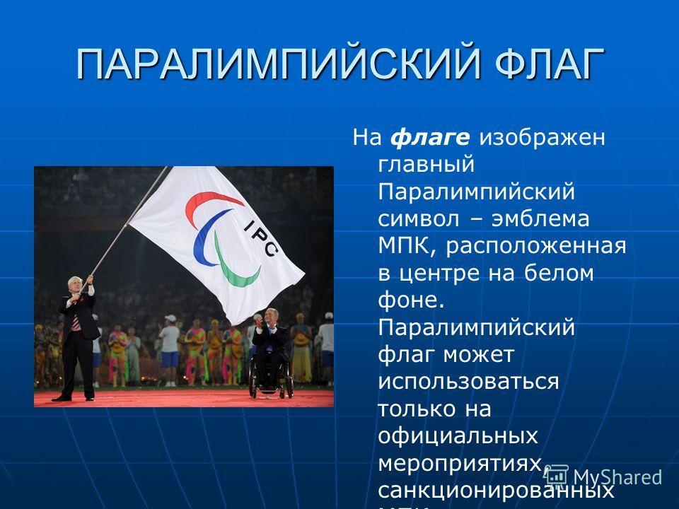 ПАРАЛИМПИЙСКИЙ ФЛАГ На флаге изображен главный Паралимпийский символ – эмблема МПК, расположенная в центре на белом фоне. Паралимпийский флаг может использоваться только на официальных мероприятиях, санкционированных МПК
