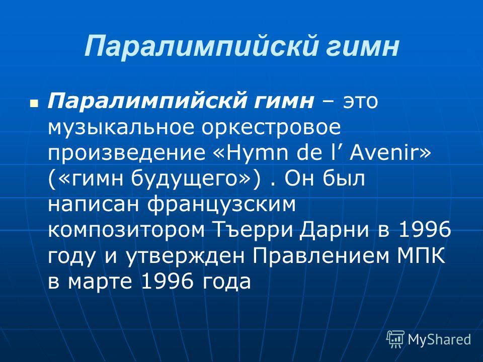 Паралимпийскй гимн Паралимпийскй гимн – это музыкальное оркестровое произведение «Hymn de l Avenir» («гимн будущего»). Он был написан французским композитором Тъерри Дарни в 1996 году и утвержден Правлением МПК в марте 1996 года