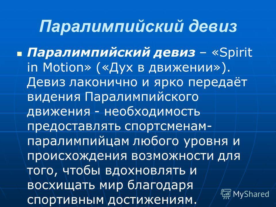 Паралимпийский девиз Паралимпийский девиз – «Spirit in Motion» («Дух в движении»). Девиз лаконично и ярко передаёт видения Паралимпийского движения - необходимость предоставлять спортсменам- паралимпийцам любого уровня и происхождения возможности для