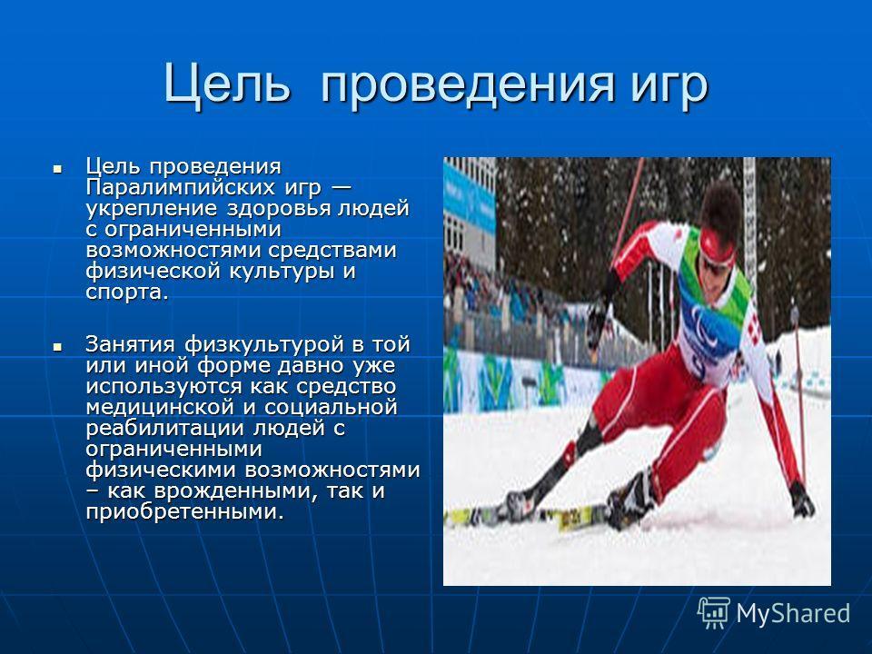 Цель проведения игр Цель проведения Паралимпийских игр укрепление здоровья людей с ограниченными возможностями средствами физической культуры и спорта. Цель проведения Паралимпийских игр укрепление здоровья людей с ограниченными возможностями средств