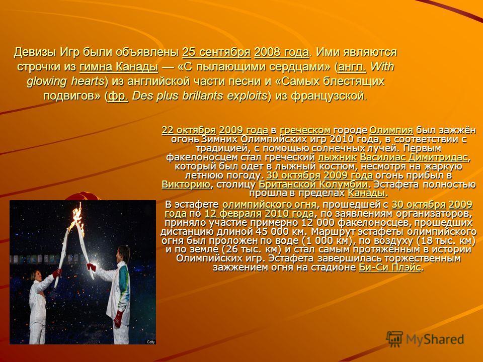 Девизы Игр были объявлены 25 сентября 2008 года. Ими являются строчки из гимна Канады «С пылающими сердцами» (англ. With glowing hearts) из английской части песни и «Самых блестящих подвигов» (фр. Des plus brillants exploits) из французской. 25 сентя
