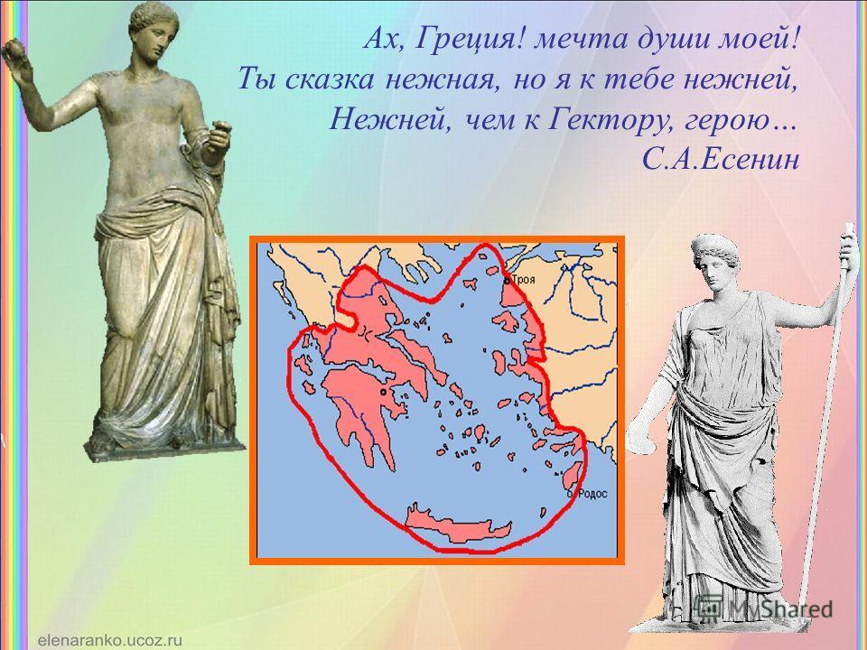 Ах, Греция! мечта души моей! Ты сказка нежная, но я к тебе нежней, Нежней, чем к Гектору, герою… С.А.Есенин