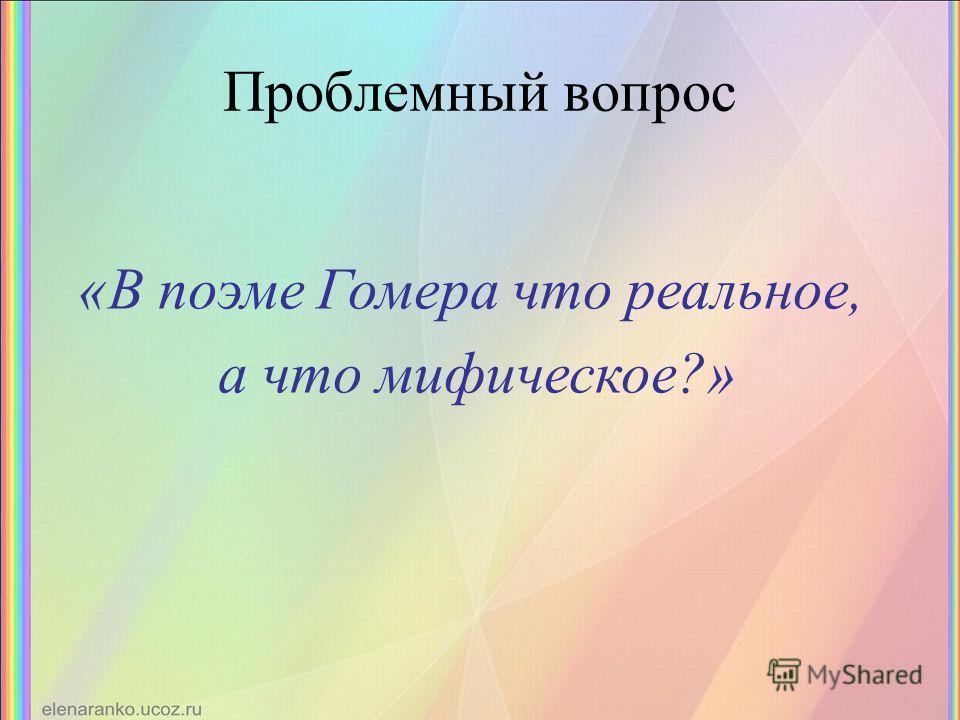Проблемный вопрос «В поэме Гомера что реальное, а что мифическое?»