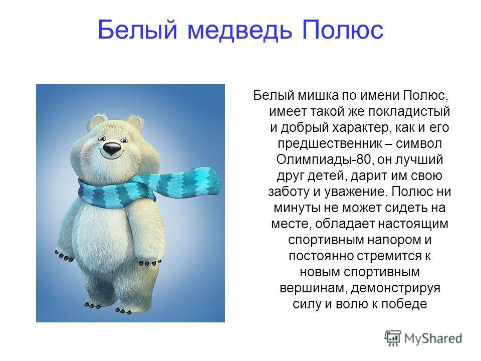 Белый медведь Полюс Белый мишка по имени Полюс, имеет такой же покладистый и добрый характер, как и его предшественник – символ Олимпиады-80, он лучший друг детей, дарит им свою заботу и уважение. Полюс ни минуты не может сидеть на месте, обладает на