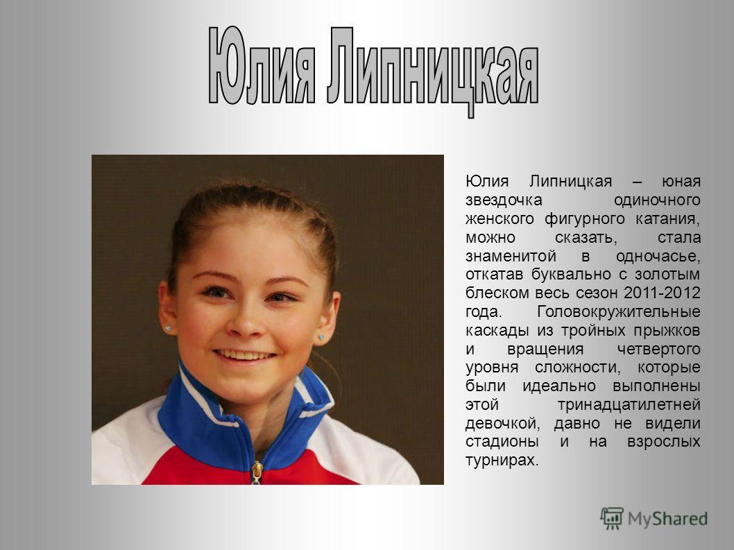 Юлия Липницкая – юная звездочка одиночного женского фигурного катания, можно сказать, стала знаменитой в одночасье, откатав буквально с золотым блеском весь сезон 2011-2012 года. Головокружительные каскады из тройных прыжков и вращения четвертого уро