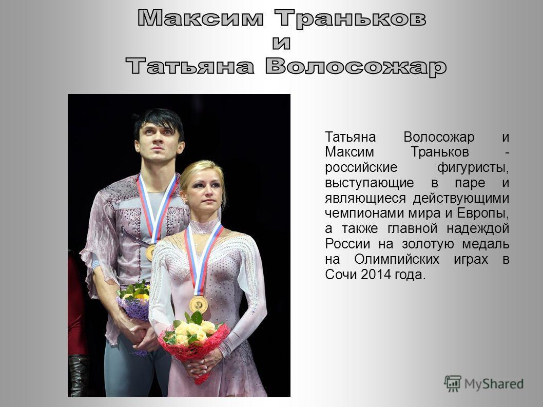Татьяна Волосожар и Максим Траньков - российские фигуристы, выступающие в паре и являющиеся действующими чемпионами мира и Европы, а также главной надеждой России на золотую медаль на Олимпийских играх в Сочи 2014 года.
