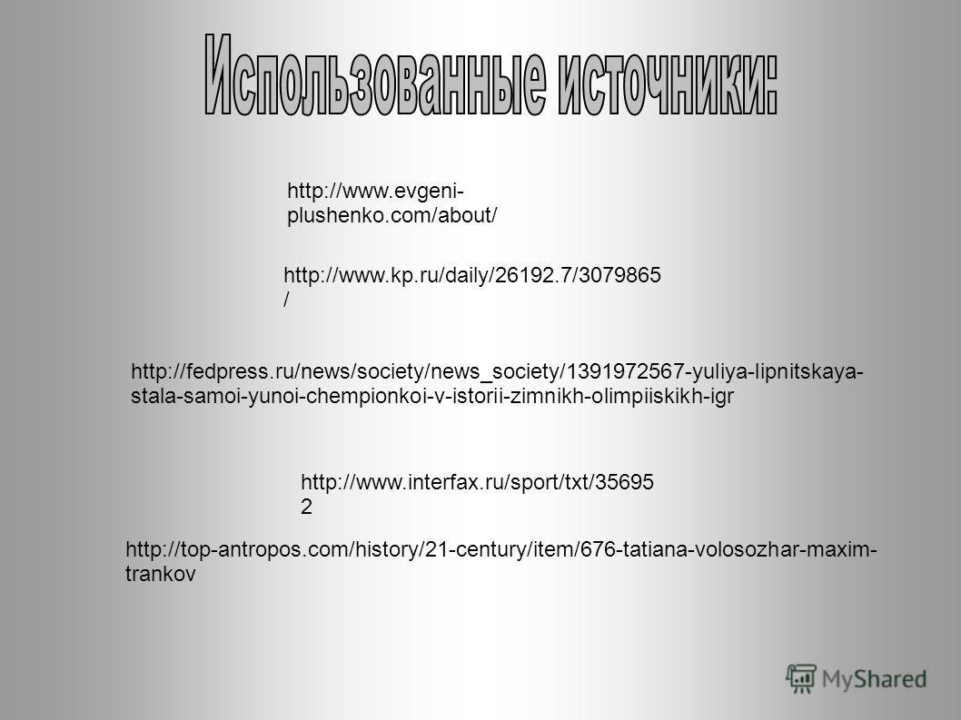 http://www.evgeni- plushenko.com/about/ http://www.kp.ru/daily/26192.7/3079865 / http://fedpress.ru/news/society/news_society/1391972567-yuliya-lipnitskaya- stala-samoi-yunoi-chempionkoi-v-istorii-zimnikh-olimpiiskikh-igr http://top-antropos.com/hist