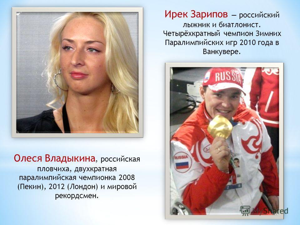 Олеся Владыкина, российская пловчиха, двухкратная паралимпийская чемпионка 2008 (Пекин), 2012 (Лондон) и мировой рекордсмен. Ирек Зарипов российский лыжник и биатлонист. Четырёхкратный чемпион Зимних Паралимпийских игр 2010 года в Ванкувере.