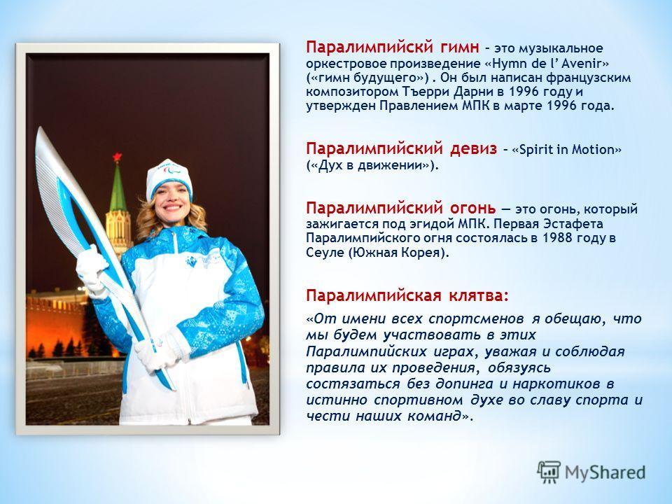 Паралимпийскй гимн – это музыкальное оркестровое произведение «Hymn de l Avenir» («гимн будущего»). Он был написан французским композитором Тъерри Дарни в 1996 году и утвержден Правлением МПК в марте 1996 года. Паралимпийский девиз – «Spirit in Motio