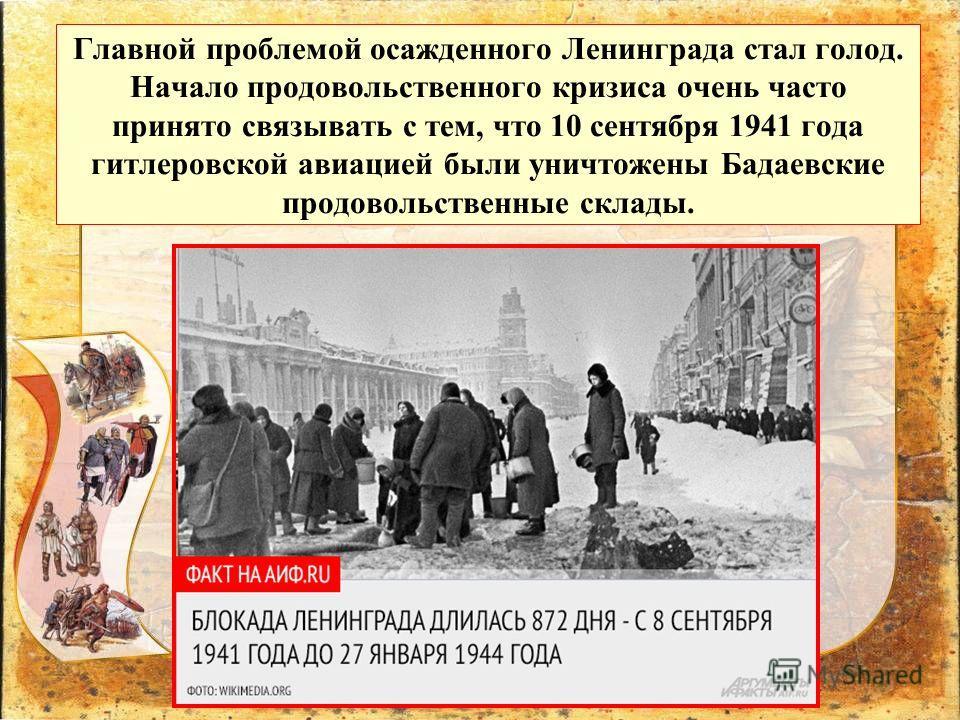 Главной проблемой осажденного Ленинграда стал голод. Начало продовольственного кризиса очень часто принято связывать с тем, что 10 сентября 1941 года гитлеровской авиацией были уничтожены Бадаевские продовольственные склады.