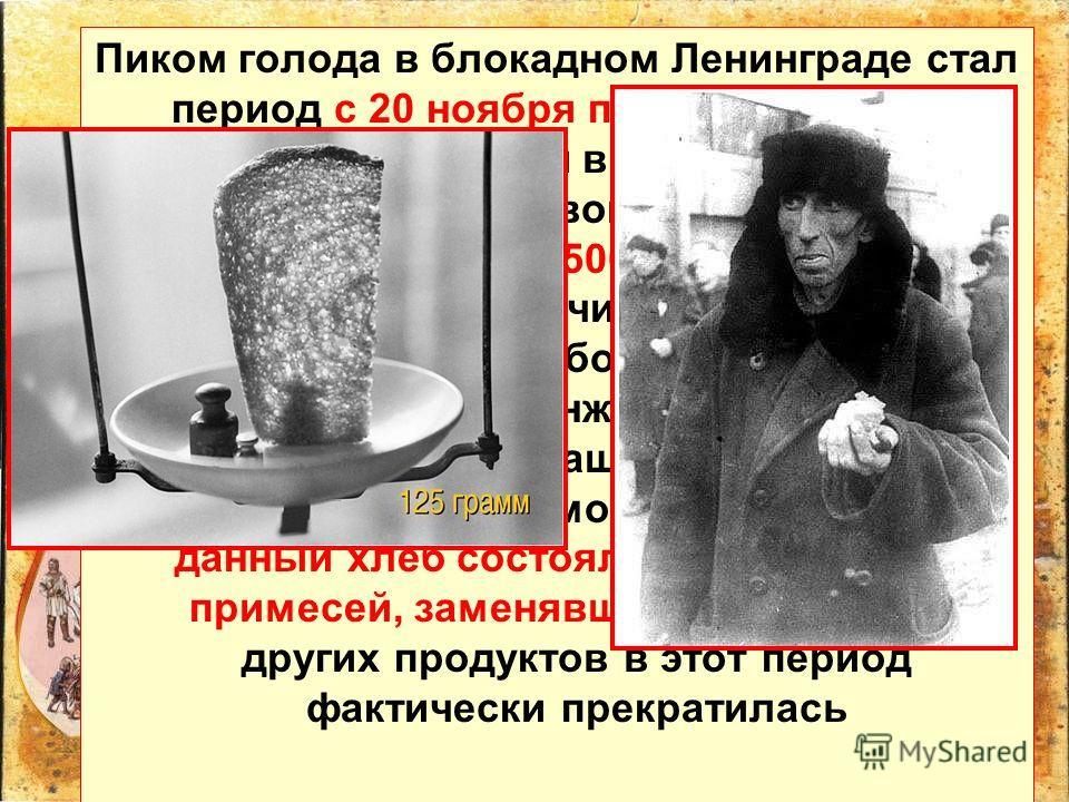 Пиком голода в блокадном Ленинграде стал период с 20 ноября по 25 декабря 1941 года, когда нормы выдачи хлеба для бойцов на передовой линии обороны были снижены до 500 граммов в день, для рабочих горячих цехов – до 375 граммов, для рабочих остальных
