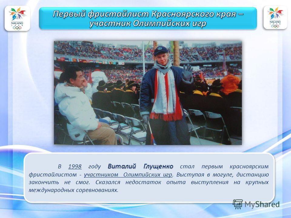 Виталий Глущенко В 1998 году Виталий Глущенко стал первым красноярским фристайлистом - участником Олимпийских игр. Выступая в могуле, дистанцию закончить не смог. Сказался недостаток опыта выступления на крупных международных соревнованиях.