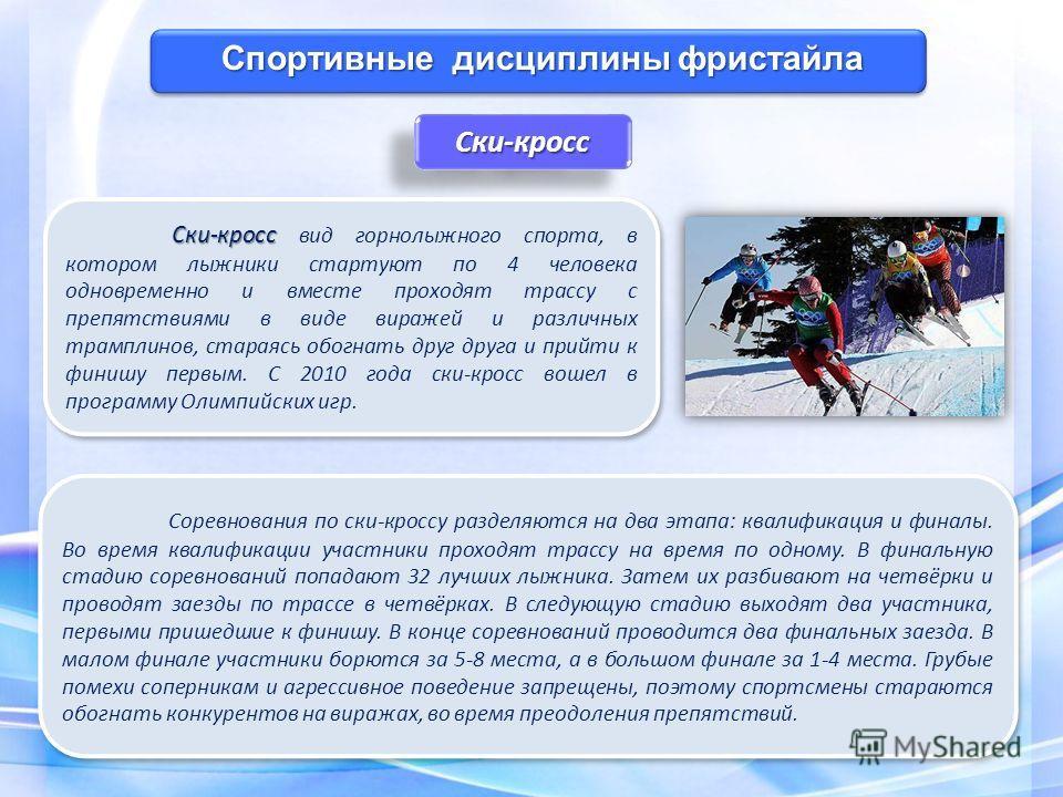 Спортивные дисциплины фристайла Ски-кросс Ски-кросс Соревнования по ски-кроссу разделяются на два этапа: квалификация и финалы. Во время квалификации участники проходят трассу на время по одному. В финальную стадию соревнований попадают 32 лучших лыж