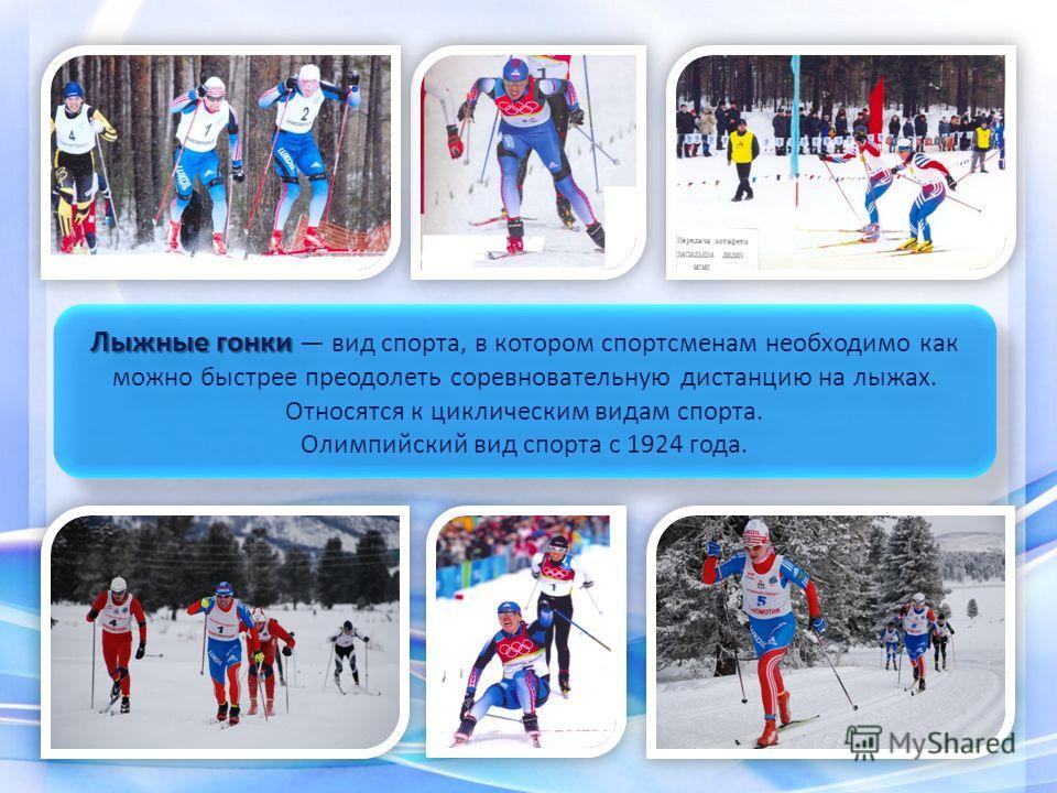 Лыжные гонки Лыжные гонки вид спорта, в котором спортсменам необходимо как можно быстрее преодолеть соревновательную дистанцию на лыжах. Относятся к циклическим видам спорта. Олимпийский вид спорта с 1924 года. Лыжные гонки Лыжные гонки вид спорта, в