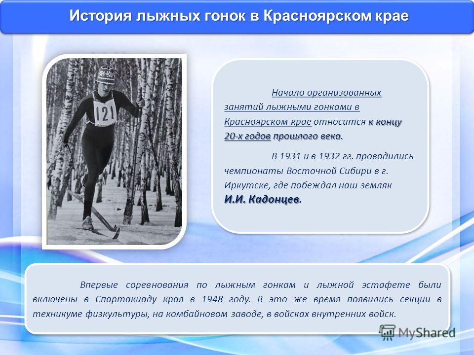 История лыжных гонок в Красноярском крае к концу 20-х годов прошлого века. Начало организованных занятий лыжными гонками в Красноярском крае относится к концу 20-х годов прошлого века. И.И. Кадонцев В 1931 и в 1932 гг. проводились чемпионаты Восточно