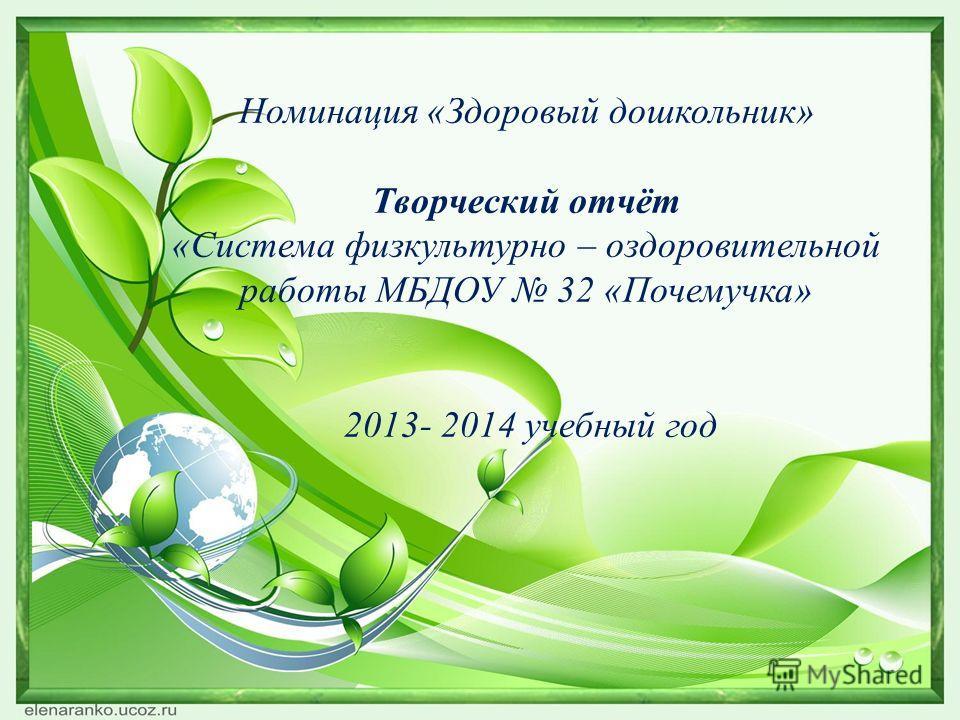 Номинация «Здоровый дошкольник» Творческий отчёт «Система физкультурно – оздоровительной работы МБДОУ 32 «Почемучка» 2013- 2014 учебный год