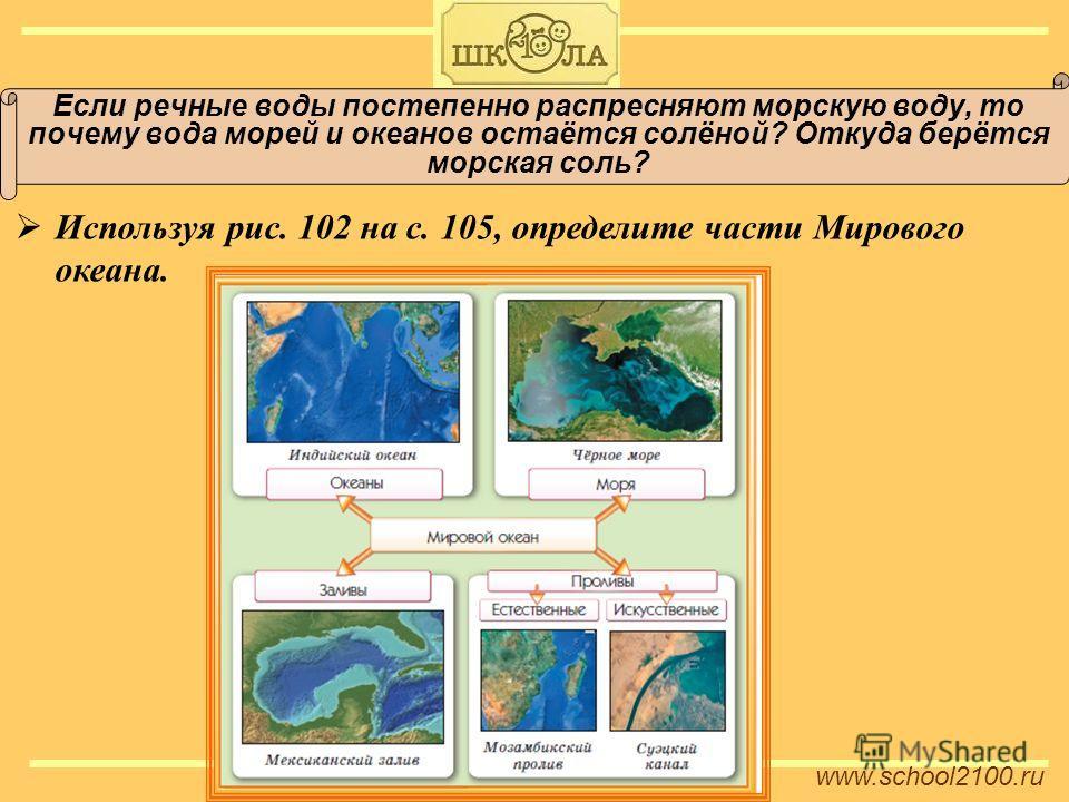 www.school2100. ru Если речные воды постепенно распресняют морскую воду, то почему вода морей и океанов остаётся солёной? Откуда берётся морская соль? Используя рис. 102 на с. 105, определите части Мирового океана.