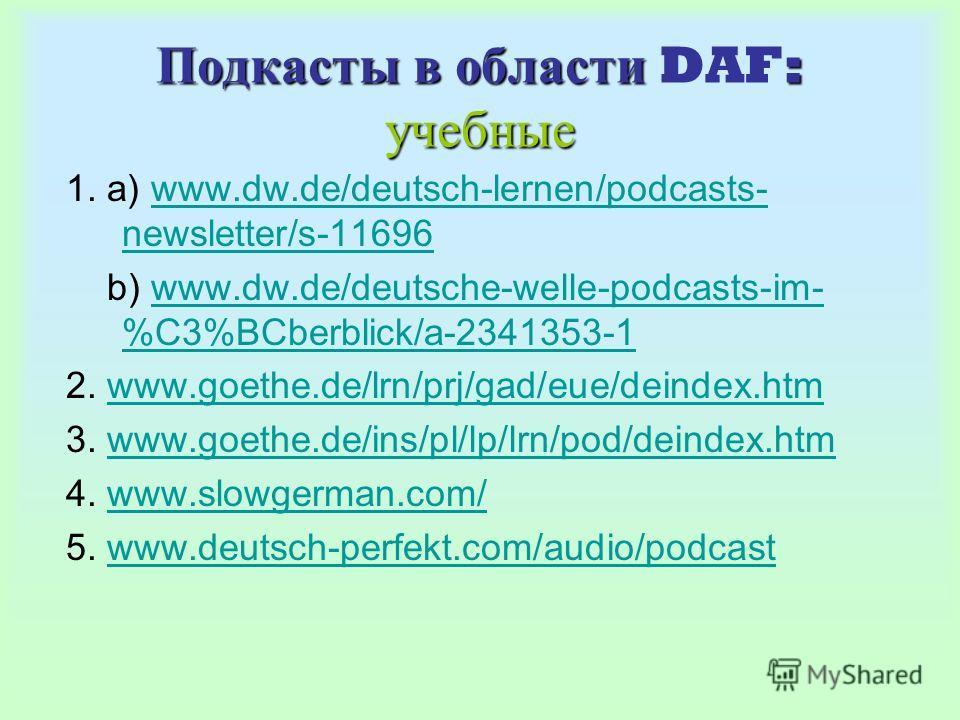 Подкасты в области : учебные Подкасты в области DAF: учебные 1. a) www.dw.de/deutsch-lernen/podcasts- newsletter/s-11696www.dw.de/deutsch-lernen/podcasts- newsletter/s-11696 b) www.dw.de/deutsche-welle-podcasts-im- %C3%BCberblick/a-2341353-1www.dw.de
