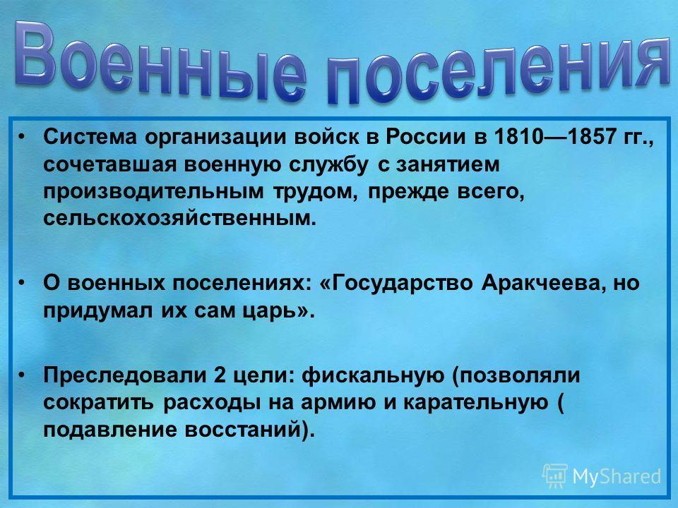 Система организации войск в России в 18101857 гг., сочетавшая военную службу с занятием производительным трудом, прежде всего, сельскохозяйственным. О военных поселениях: «Государство Аракчеева, но придумал их сам царь». Преследовали 2 цели: фискальн